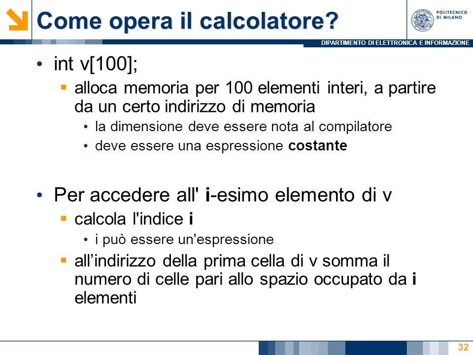 DIPARTIMENTO DI ELETTRONICA E INFORMAZIONE 32 int v[100];  alloca memoria per 100 elementi interi, a partire da un certo indirizzo di memoria la dimensione deve essere nota al compilatore deve essere una espressione costante Per accedere all i-esimo elemento di v  calcola l indice i i può essere un espressione  all'indirizzo della prima cella di v somma il numero di celle pari allo spazio occupato da i elementi Come opera il calcolatore