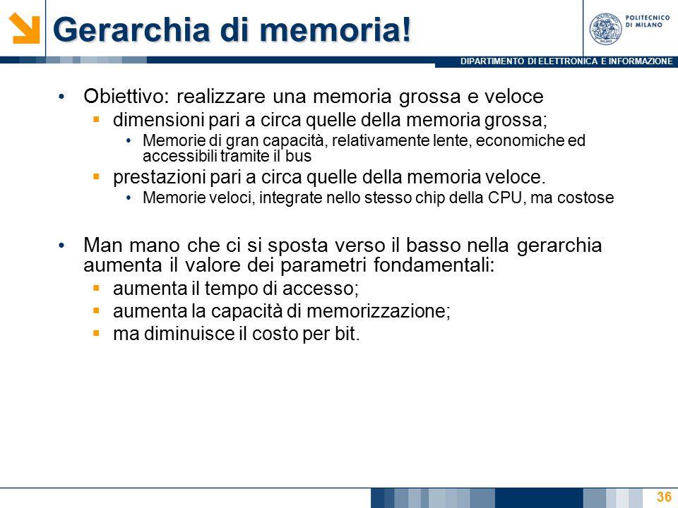 DIPARTIMENTO DI ELETTRONICA E INFORMAZIONE Gerarchia di memoria! 36 Obiettivo: realizzare una memoria grossa e veloce  dimensioni pari a circa quelle