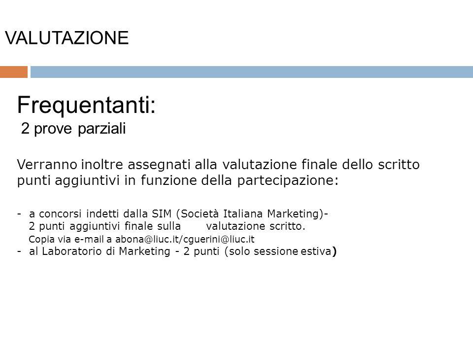 VALUTAZIONE 9 Frequentanti: 2 prove parziali Verranno inoltre assegnati alla valutazione finale dello scritto punti aggiuntivi in funzione della partecipazione: - a concorsi indetti dalla SIM (Società Italiana Marketing)- 2 punti aggiuntivi finale sulla valutazione scritto.