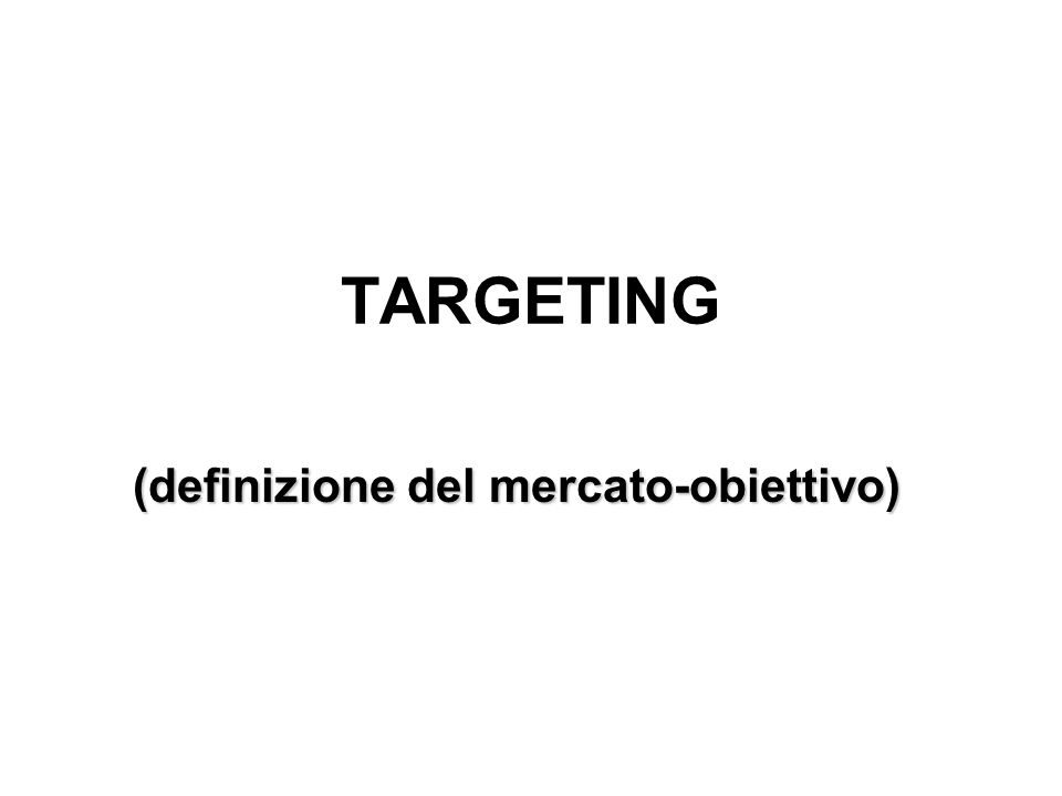 TARGETING (definizione del mercato-obiettivo)