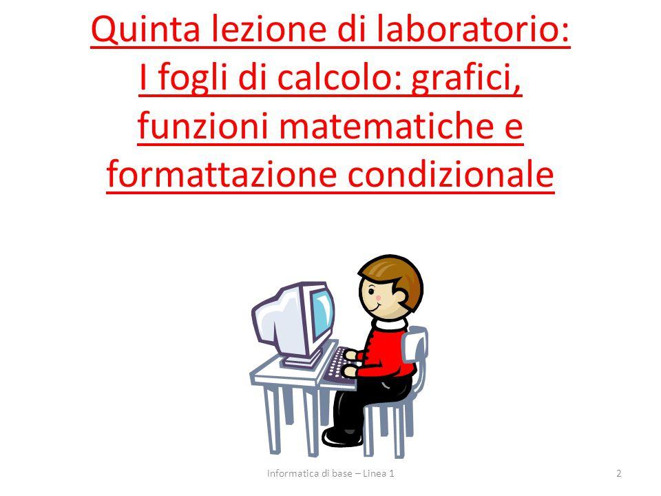 Quinta lezione di laboratorio: I fogli di calcolo: grafici, funzioni matematiche e formattazione condizionale 2Informatica di base – Linea 1