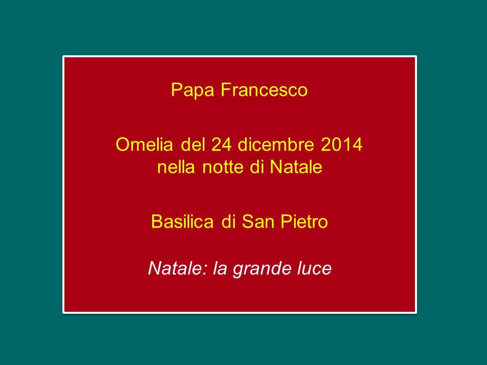 Papa Francesco Omelia del 24 dicembre 2014 nella notte di Natale Basilica di San Pietro Natale: la grande luce Papa Francesco Omelia del 24 dicembre 2014 nella notte di Natale Basilica di San Pietro Natale: la grande luce