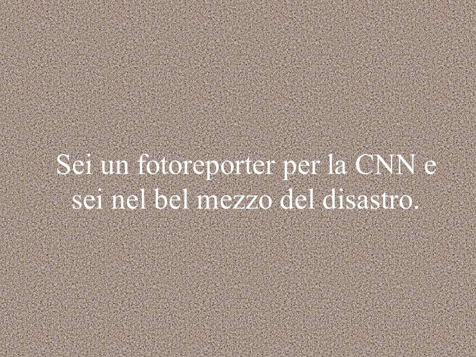 Sei un fotoreporter per la CNN e sei nel bel mezzo del disastro.