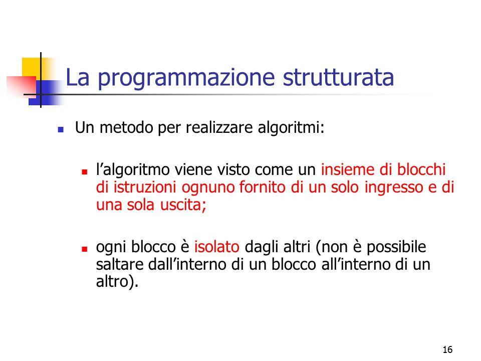 16 La programmazione strutturata Un metodo per realizzare algoritmi: l'algoritmo viene visto come un insieme di blocchi di istruzioni ognuno fornito d