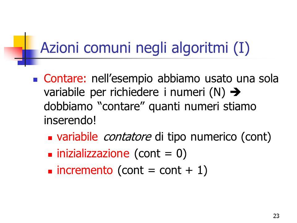 """23 Azioni comuni negli algoritmi (I) Contare: nell'esempio abbiamo usato una sola variabile per richiedere i numeri (N)  dobbiamo """"contare"""" quanti nu"""