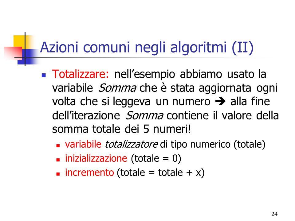 24 Azioni comuni negli algoritmi (II) Totalizzare: nell'esempio abbiamo usato la variabile Somma che è stata aggiornata ogni volta che si leggeva un n