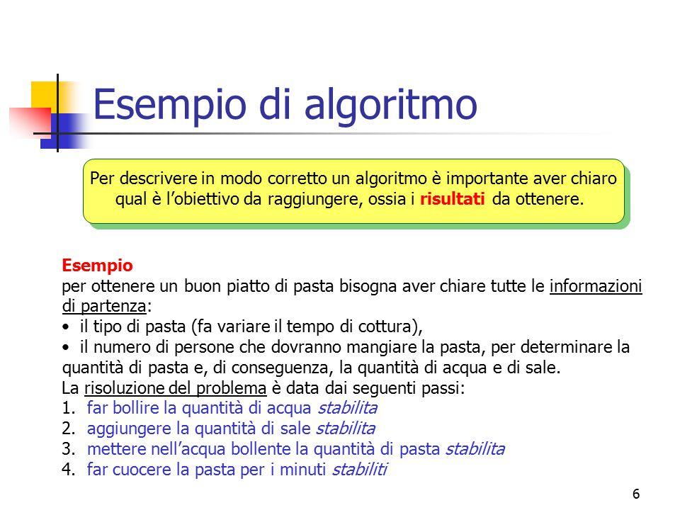 6 Esempio di algoritmo Per descrivere in modo corretto un algoritmo è importante aver chiaro qual è l'obiettivo da raggiungere, ossia i risultati da o