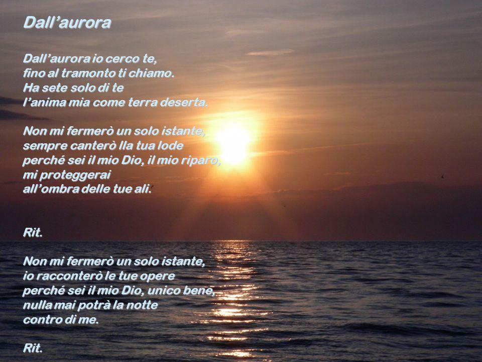 Dall'aurora Dall'aurora io cerco te, fino al tramonto ti chiamo. Ha sete solo di te l'anima mia come terra deserta. Non mi fermerò un solo istante, se