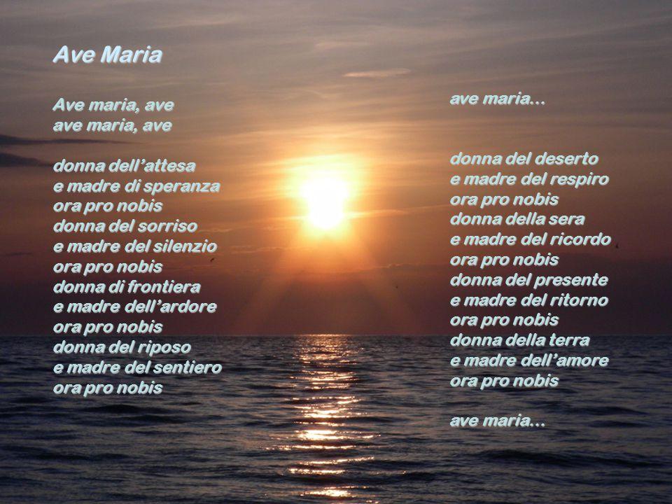 Ave Maria Ave maria, ave ave maria, ave donna dell'attesa e madre di speranza ora pro nobis donna del sorriso e madre del silenzio ora pro nobis donna