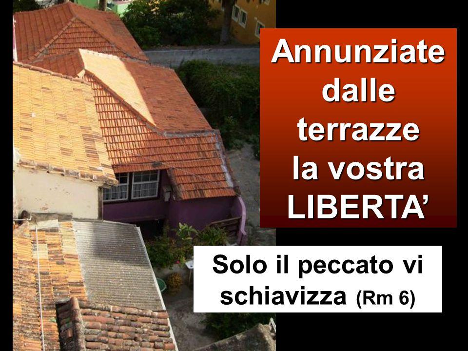 Annunziate dalle terrazze la vostra LIBERTA' Solo il peccato vi schiavizza (Rm 6)