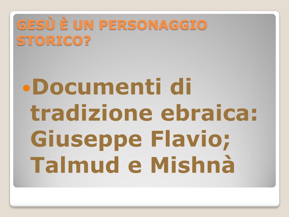 GESÙ È UN PERSONAGGIO STORICO Documenti di tradizione ebraica: Giuseppe Flavio; Talmud e Mishnà