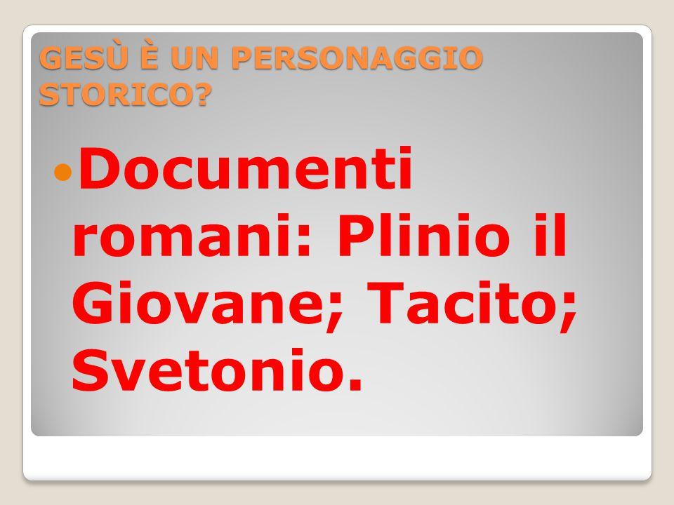GESÙ È UN PERSONAGGIO STORICO Documenti romani: Plinio il Giovane; Tacito; Svetonio.