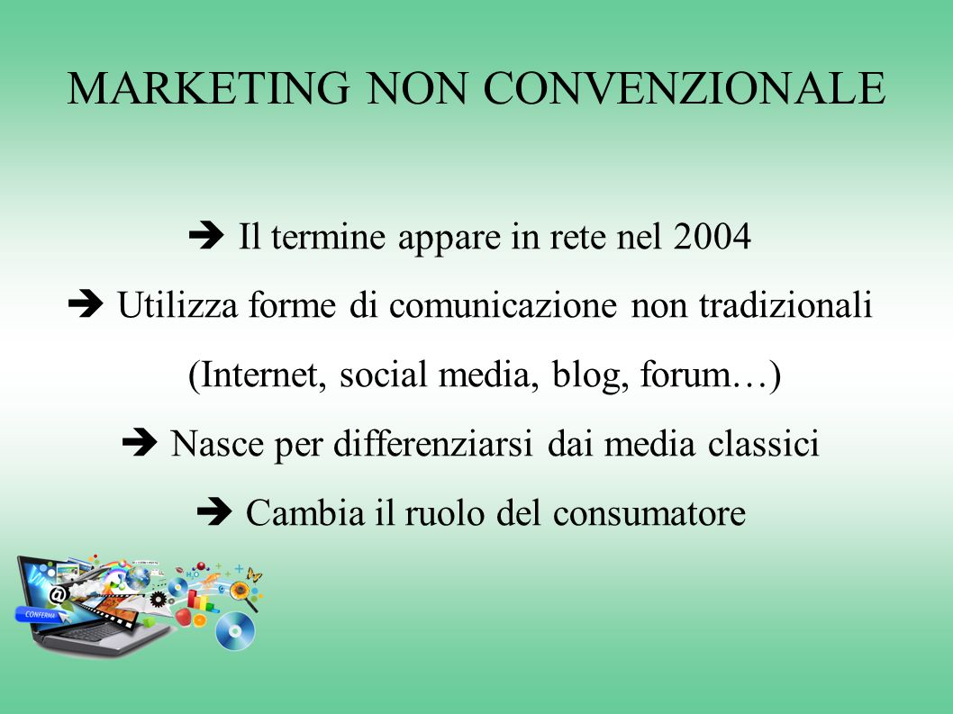 MARKETING NON CONVENZIONALE  Il termine appare in rete nel 2004  Utilizza forme di comunicazione non tradizionali (Internet, social media, blog, for