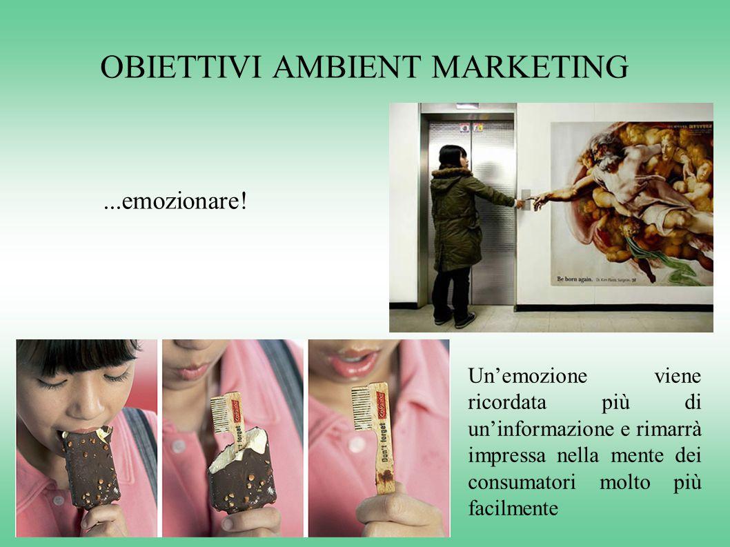 OBIETTIVI AMBIENT MARKETING...emozionare! Un'emozione viene ricordata più di un'informazione e rimarrà impressa nella mente dei consumatori molto più