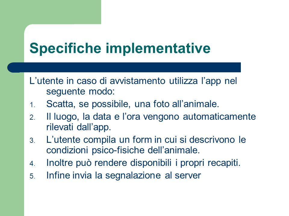 Specifiche implementative L'utente in caso di avvistamento utilizza l'app nel seguente modo: 1.
