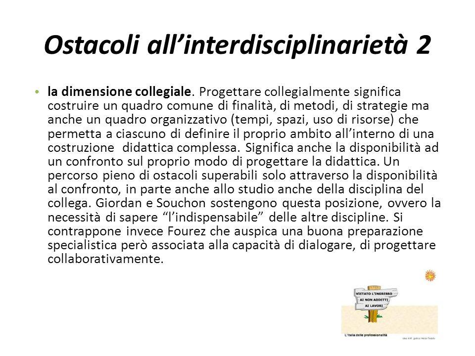 Ostacoli all'interdisciplinarietà 2 la dimensione collegiale. Progettare collegialmente significa costruire un quadro comune di finalità, di metodi, d