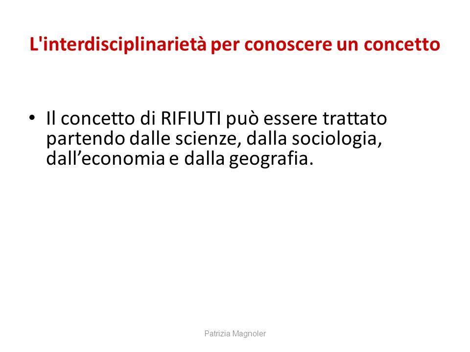 L'interdisciplinarietà per conoscere un concetto Il concetto di RIFIUTI può essere trattato partendo dalle scienze, dalla sociologia, dall'economia e