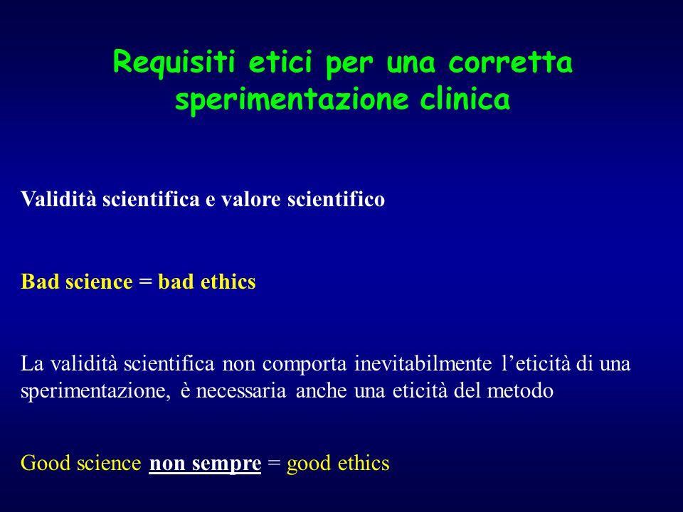 Requisiti etici per una corretta sperimentazione clinica Validità scientifica e valore scientifico Bad science = bad ethics La validità scientifica non comporta inevitabilmente l'eticità di una sperimentazione, è necessaria anche una eticità del metodo Good science non sempre = good ethics