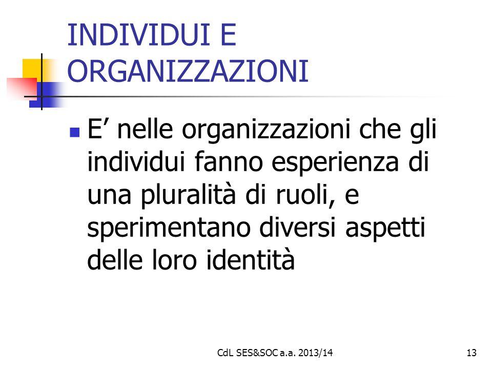 CdL SES&SOC a.a. 2013/1413 INDIVIDUI E ORGANIZZAZIONI E' nelle organizzazioni che gli individui fanno esperienza di una pluralità di ruoli, e sperimen