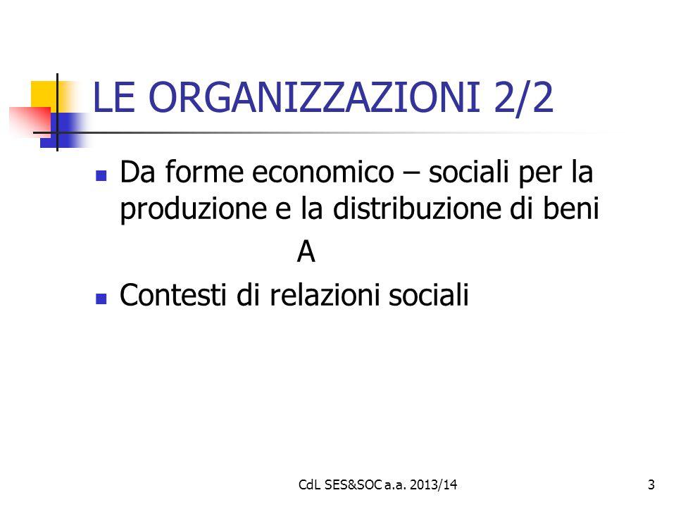 CdL SES&SOC a.a. 2013/143 LE ORGANIZZAZIONI 2/2 Da forme economico – sociali per la produzione e la distribuzione di beni A Contesti di relazioni soci