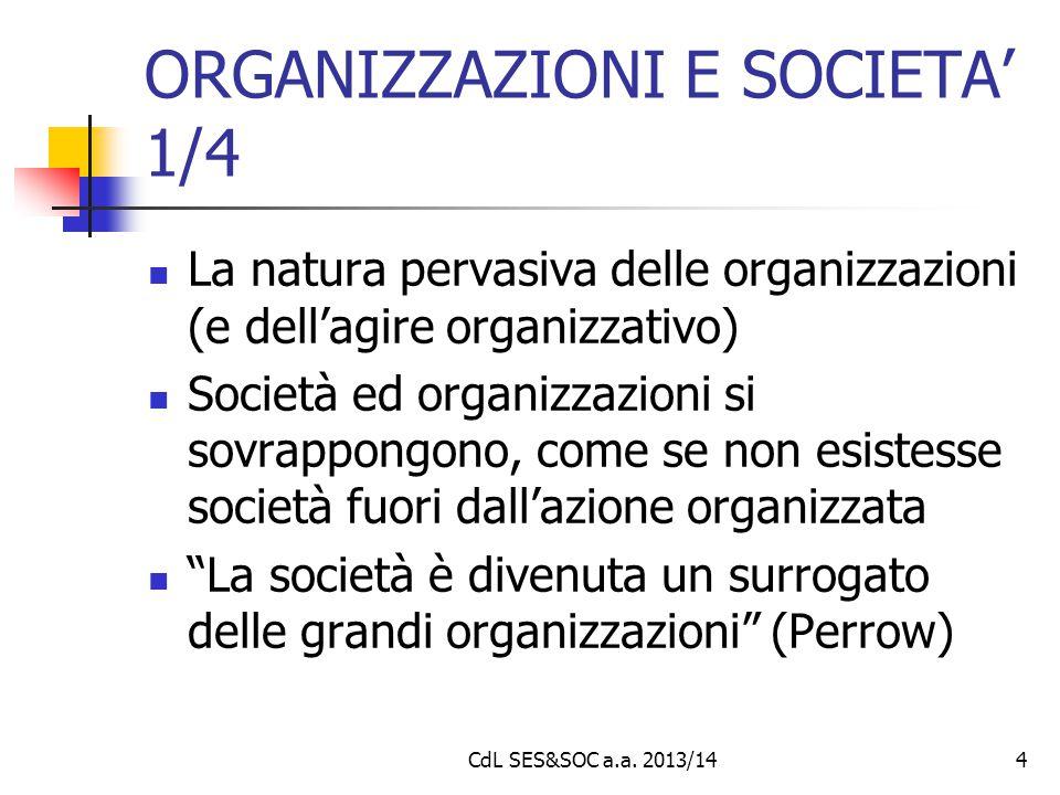 CdL SES&SOC a.a. 2013/144 ORGANIZZAZIONI E SOCIETA' 1/4 La natura pervasiva delle organizzazioni (e dell'agire organizzativo) Società ed organizzazion