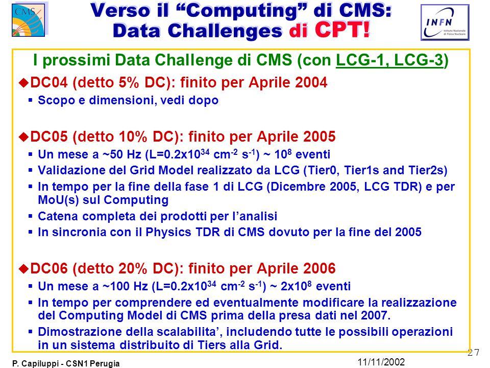 27 P. Capiluppi - CSN1 Perugia 11/11/2002 I prossimi Data Challenge di CMS (con LCG-1, LCG-3) u DC04 (detto 5% DC): finito per Aprile 2004  Scopo e d