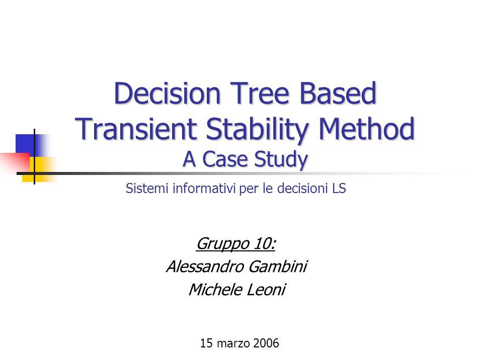 Decision Tree Based Transient Stability Method A Case Study Gruppo 10: Alessandro Gambini Michele Leoni Sistemi informativi per le decisioni LS 15 mar
