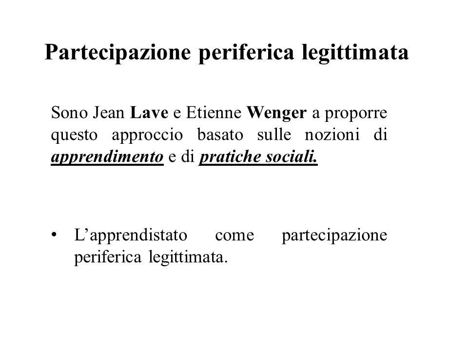 Partecipazione periferica legittimata Sono Jean Lave e Etienne Wenger a proporre questo approccio basato sulle nozioni di apprendimento e di pratiche