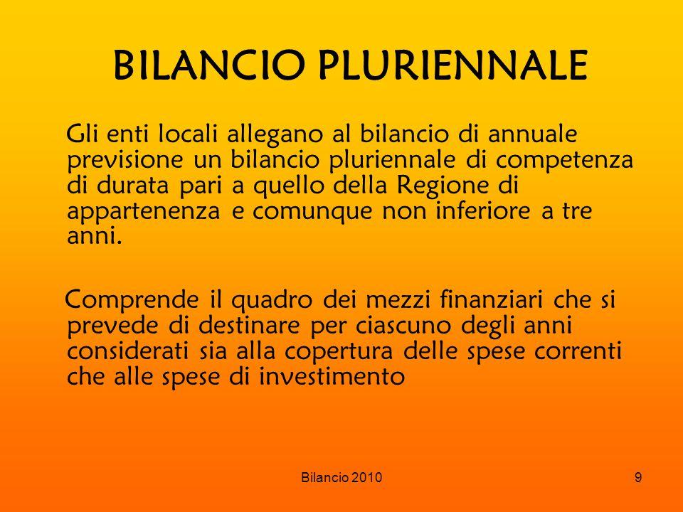 Bilancio 20109 BILANCIO PLURIENNALE Gli enti locali allegano al bilancio di annuale previsione un bilancio pluriennale di competenza di durata pari a quello della Regione di appartenenza e comunque non inferiore a tre anni.