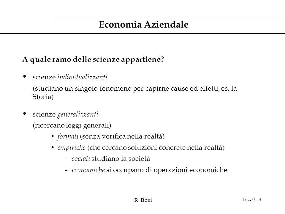 R. Boni Lez. 0 - 8 Economia Aziendale A quale ramo delle scienze appartiene? scienze individualizzanti (studiano un singolo fenomeno per capirne cause