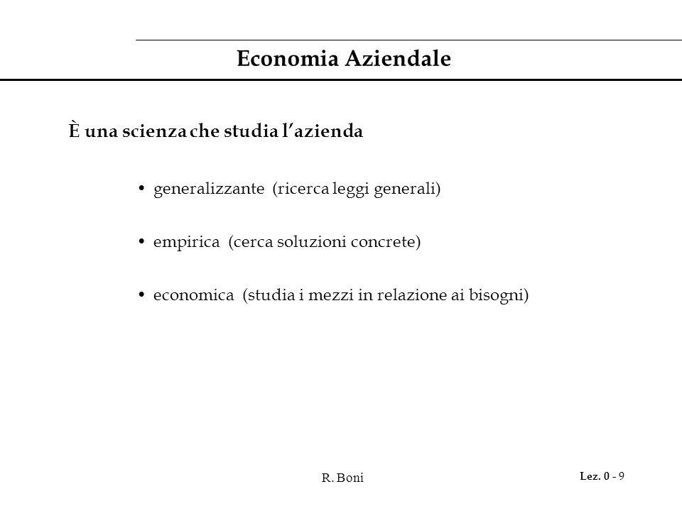 R. Boni Lez. 0 - 9 Economia Aziendale È una scienza che studia l'azienda generalizzante (ricerca leggi generali) empirica (cerca soluzioni concrete) e