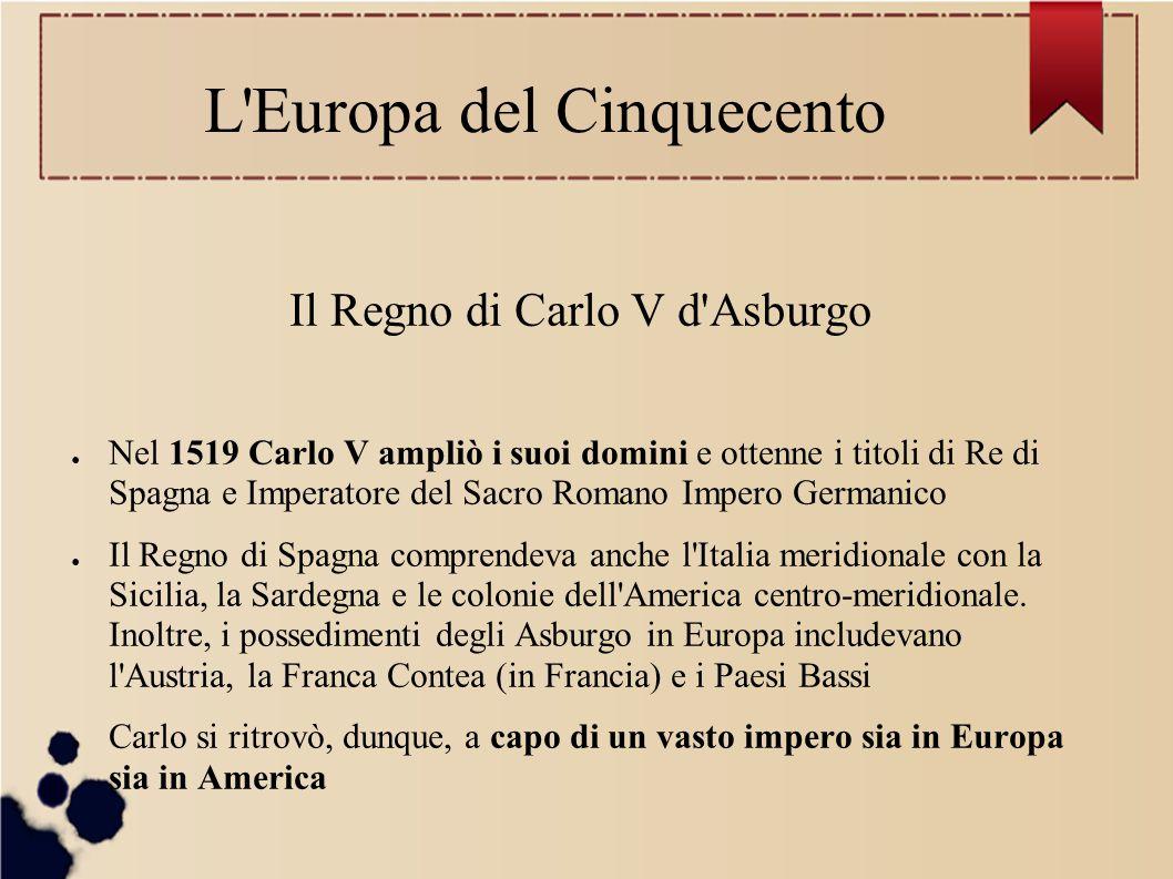 L'Europa del Cinquecento Il Regno di Carlo V d'Asburgo ● Nel 1519 Carlo V ampliò i suoi domini e ottenne i titoli di Re di Spagna e Imperatore del Sac