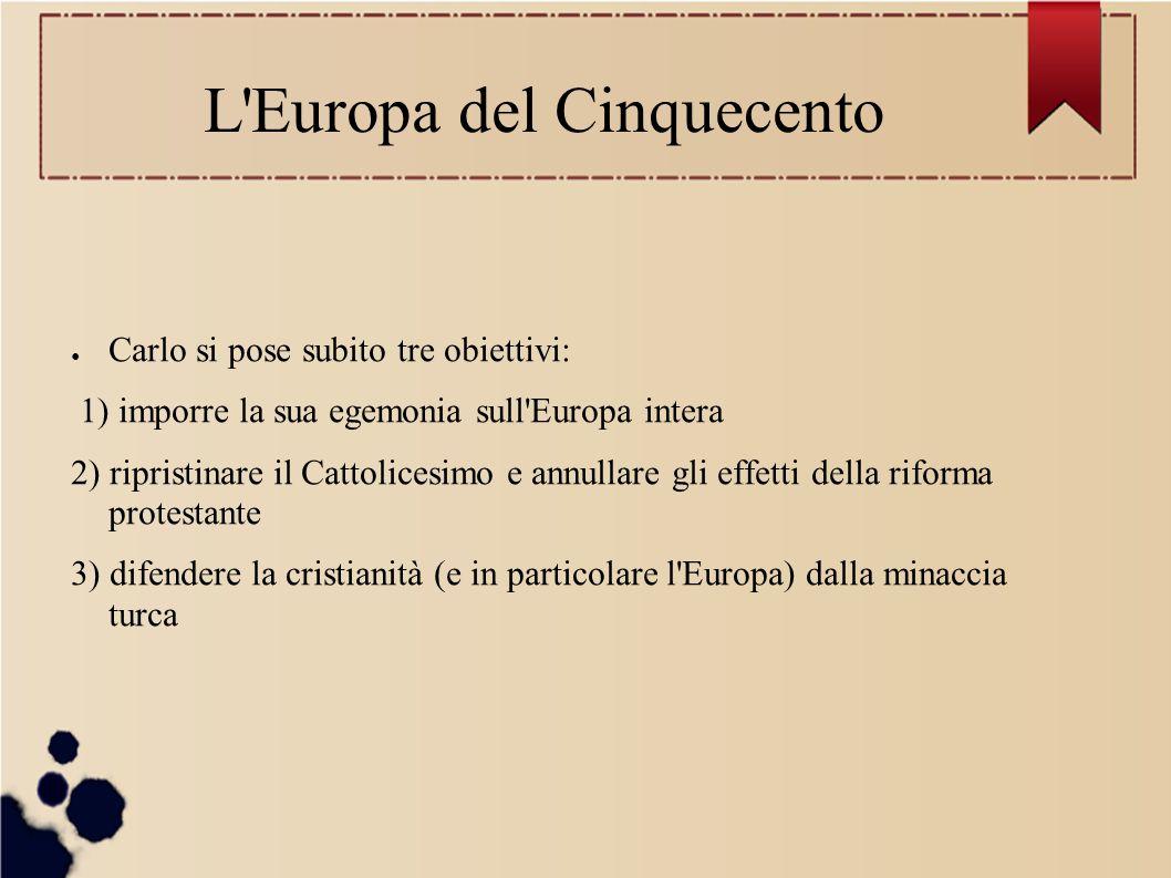 L'Europa del Cinquecento ● Carlo si pose subito tre obiettivi: 1) imporre la sua egemonia sull'Europa intera 2) ripristinare il Cattolicesimo e annull