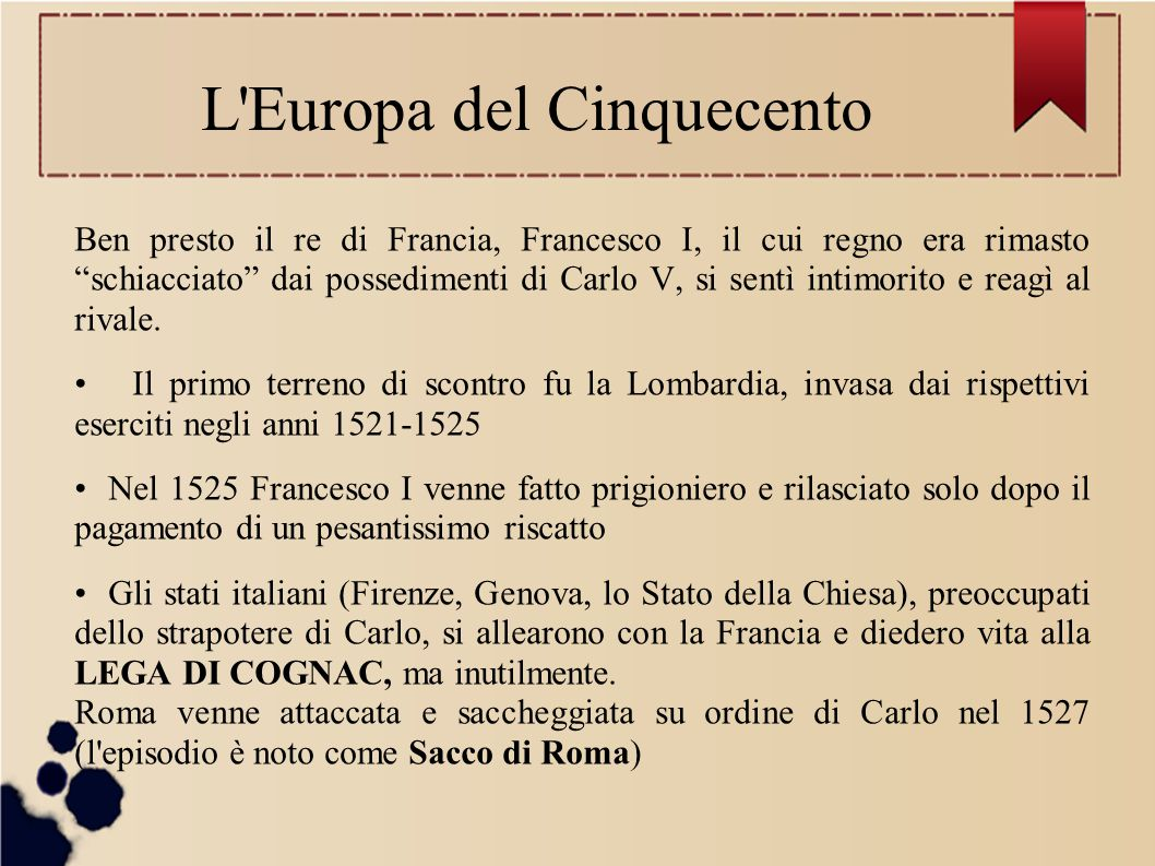 L Europa del Cinquecento Ben presto il re di Francia, Francesco I, il cui regno era rimasto schiacciato dai possedimenti di Carlo V, si sentì intimorito e reagì al rivale.