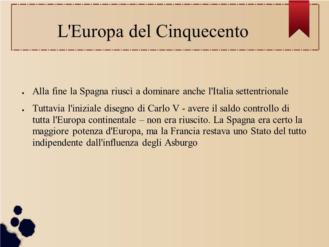 L Europa del Cinquecento ● Alla fine la Spagna riuscì a dominare anche l Italia settentrionale ● Tuttavia l iniziale disegno di Carlo V - avere il saldo controllo di tutta l Europa continentale – non era riuscito.