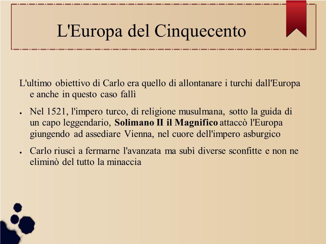 L'Europa del Cinquecento L'ultimo obiettivo di Carlo era quello di allontanare i turchi dall'Europa e anche in questo caso fallì ● Nel 1521, l'impero