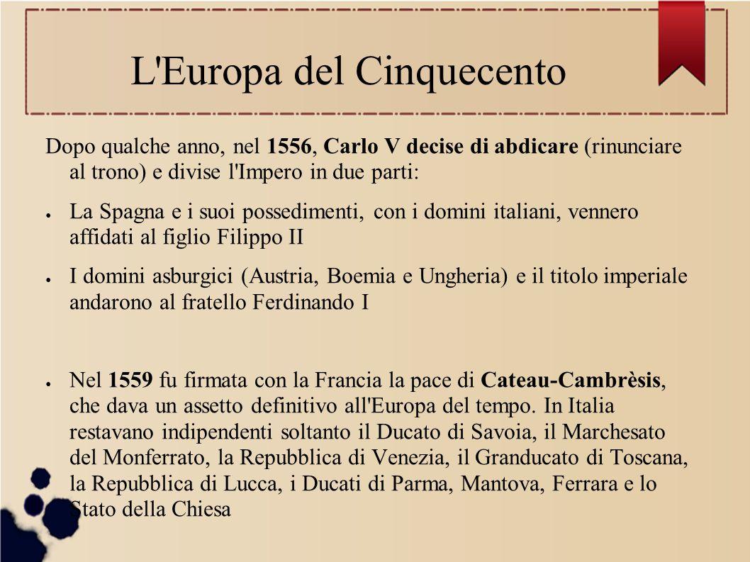 L Europa del Cinquecento Dopo qualche anno, nel 1556, Carlo V decise di abdicare (rinunciare al trono) e divise l Impero in due parti: ● La Spagna e i suoi possedimenti, con i domini italiani, vennero affidati al figlio Filippo II ● I domini asburgici (Austria, Boemia e Ungheria) e il titolo imperiale andarono al fratello Ferdinando I ● Nel 1559 fu firmata con la Francia la pace di Cateau-Cambrèsis, che dava un assetto definitivo all Europa del tempo.