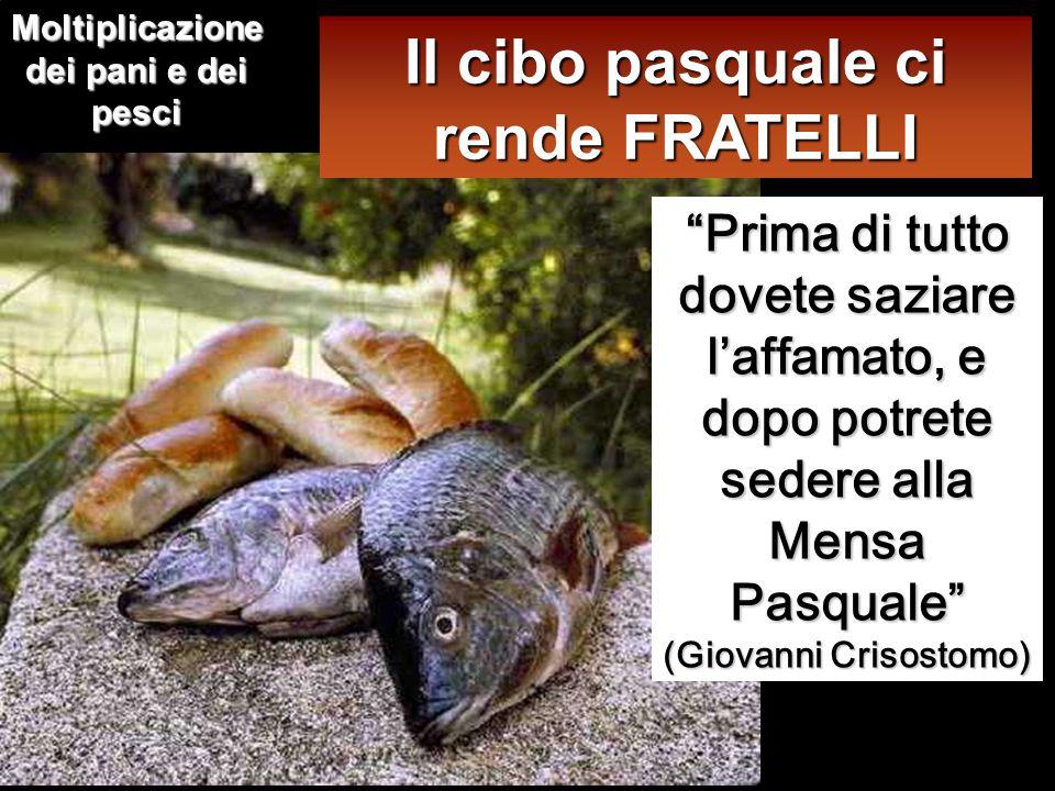 Prima di tutto dovete saziare l'affamato, e dopo potrete sedere alla Mensa Pasquale (Giovanni Crisostomo) Il cibo pasquale ci rende FRATELLI Moltiplicazione dei pani e dei pesci