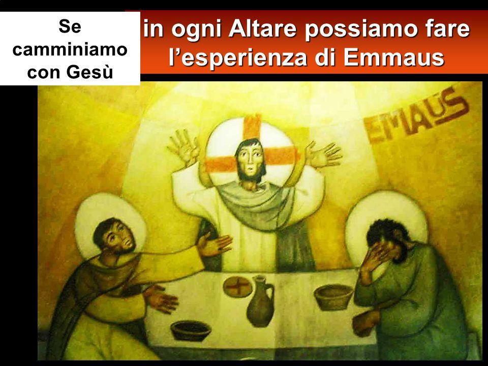 in ogni Altare possiamo fare l'esperienza di Emmaus Se camminiamo con Gesù