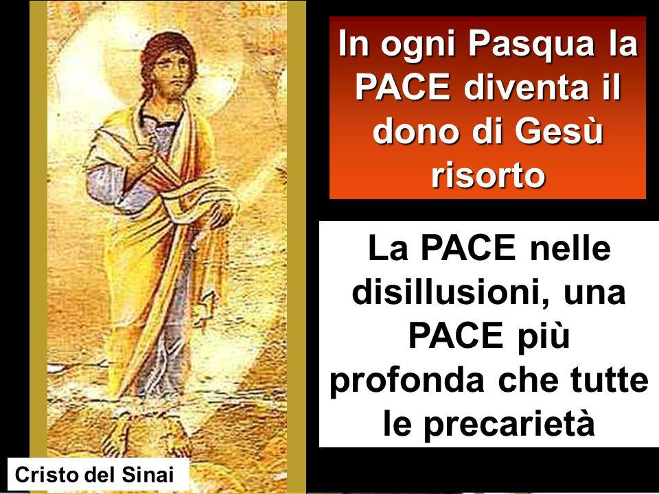 La PACE nelle disillusioni, una PACE più profonda che tutte le precarietà In ogni Pasqua la PACE diventa il dono di Gesù risorto Cristo del Sinai