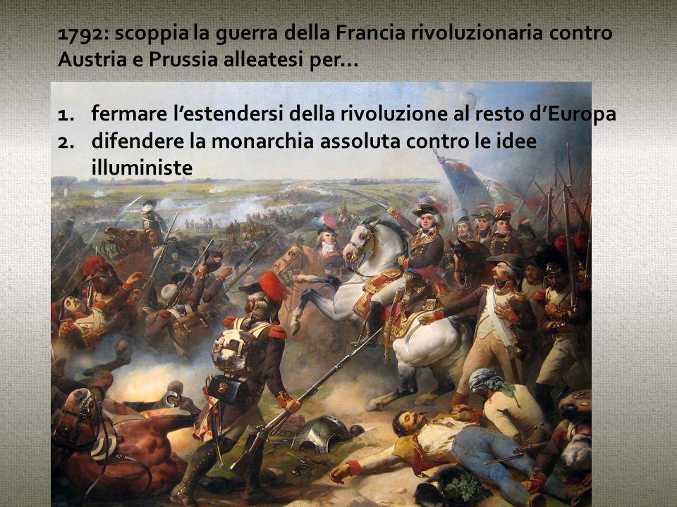 1792: scoppia la guerra della Francia rivoluzionaria contro Austria e Prussia alleatesi per… 1.fermare l'estendersi della rivoluzione al resto d'Europa 2.difendere la monarchia assoluta contro le idee illuministe