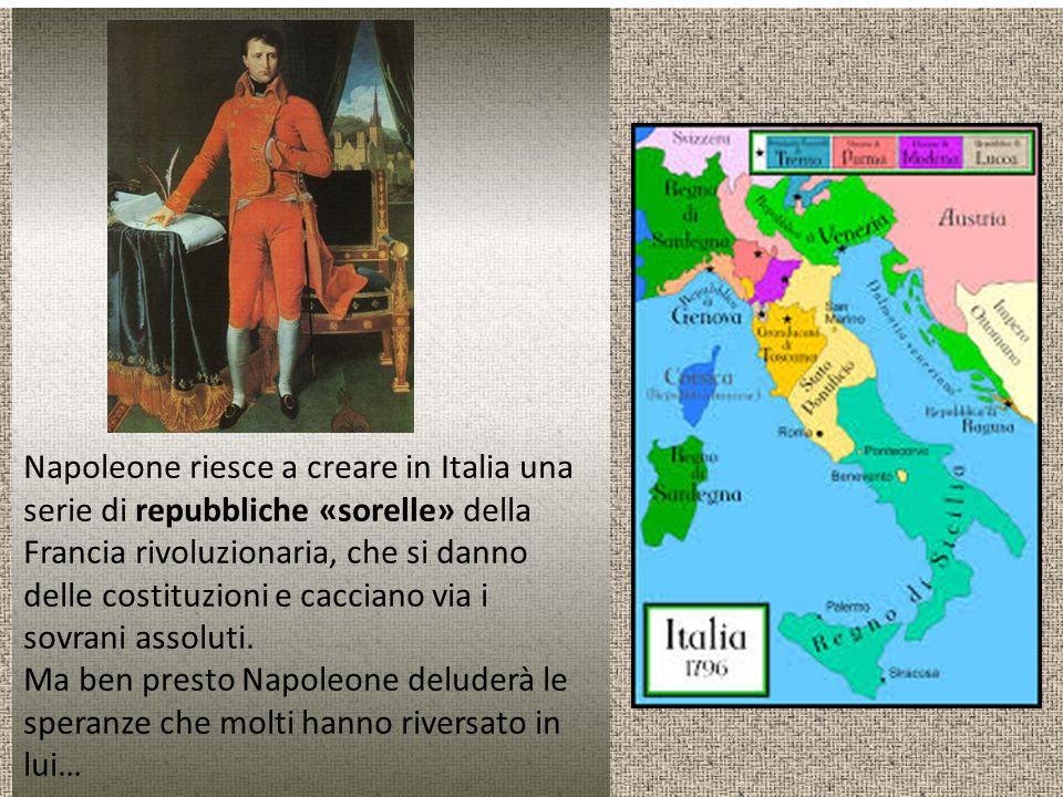 Napoleone riesce a creare in Italia una serie di repubbliche «sorelle» della Francia rivoluzionaria, che si danno delle costituzioni e cacciano via i sovrani assoluti.