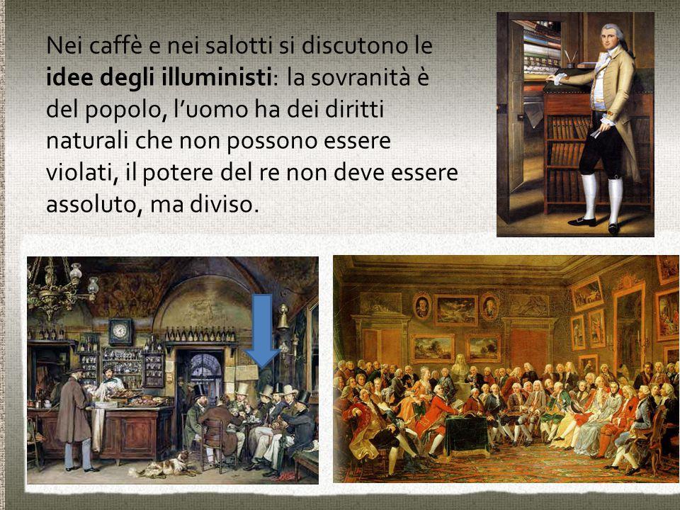 Nei caffè e nei salotti si discutono le idee degli illuministi: la sovranità è del popolo, l'uomo ha dei diritti naturali che non possono essere viola