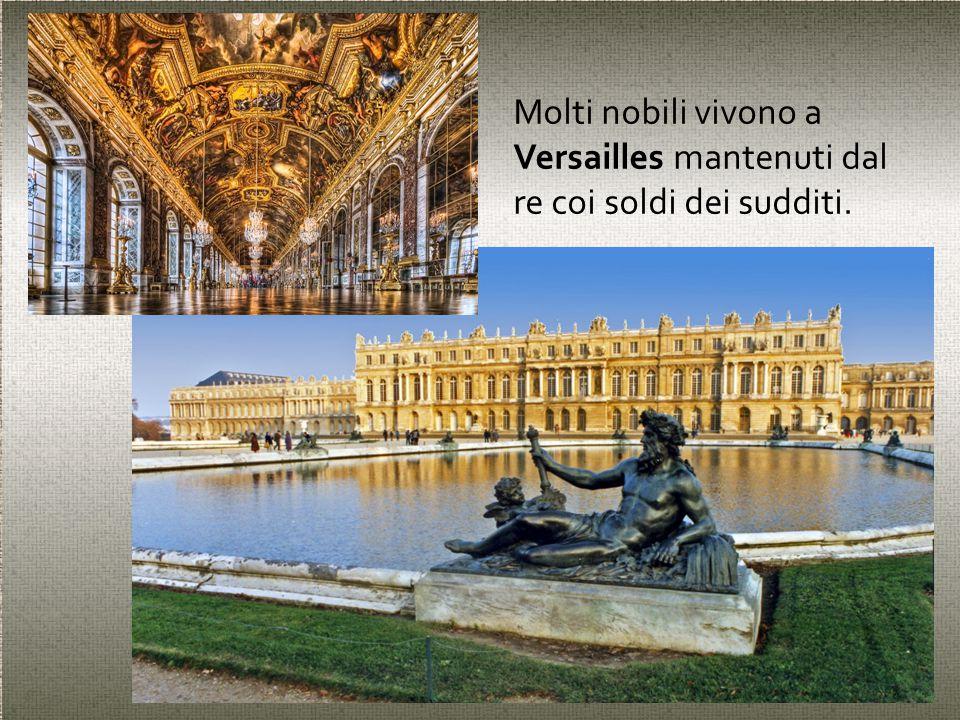 Molti nobili vivono a Versailles mantenuti dal re coi soldi dei sudditi.