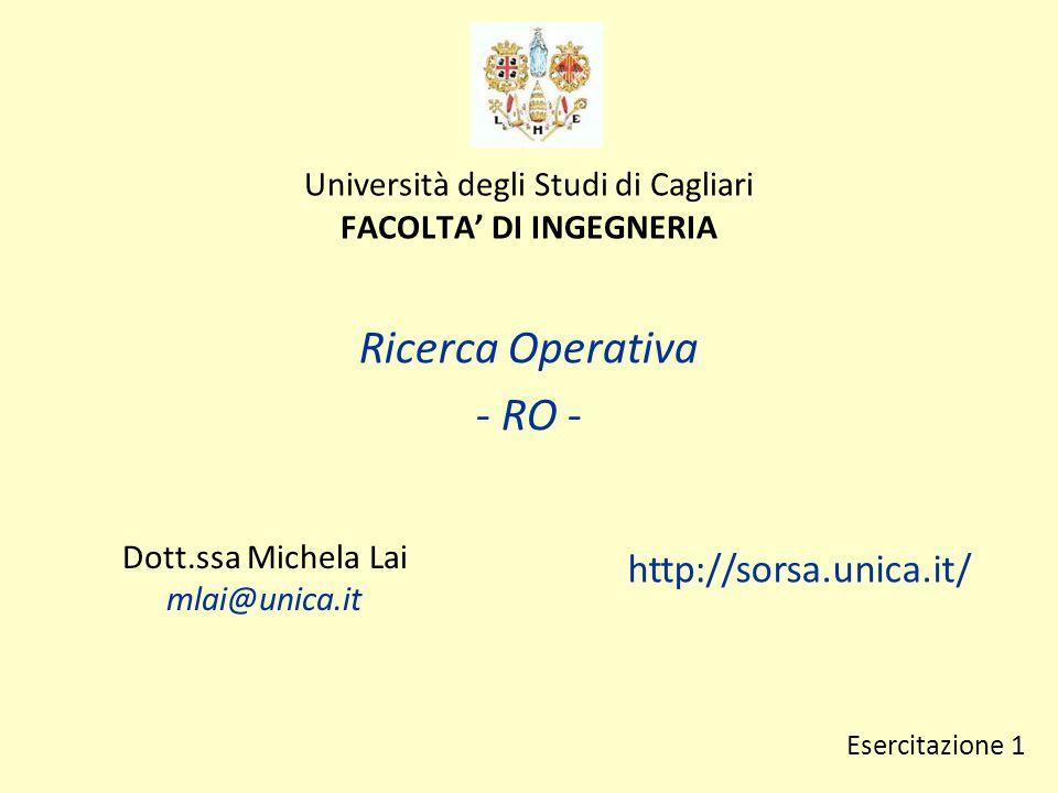Università degli Studi di Cagliari FACOLTA' DI INGEGNERIA Ricerca Operativa - RO - Dott.ssa Michela Lai mlai@unica.it http://sorsa.unica.it/ Esercitazione 1