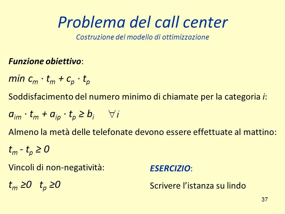 37 Problema del call center Costruzione del modello di ottimizzazione Funzione obiettivo: min c m ∙ t m + c p ∙ t p Soddisfacimento del numero minimo di chiamate per la categoria i: a im ∙ t m + a ip ∙ t p ≥ b i Almeno la metà delle telefonate devono essere effettuate al mattino: t m - t p ≥ 0 Vincoli di non-negatività: t m ≥0 t p ≥0 ESERCIZIO: Scrivere l'istanza su lindo