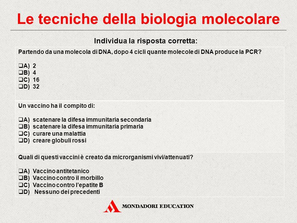 Individua la risposta corretta: Partendo da una molecola di DNA, dopo 4 cicli quante molecole di DNA produce la PCR?  A) 2  B) 4  C) 16  D) 32 Un