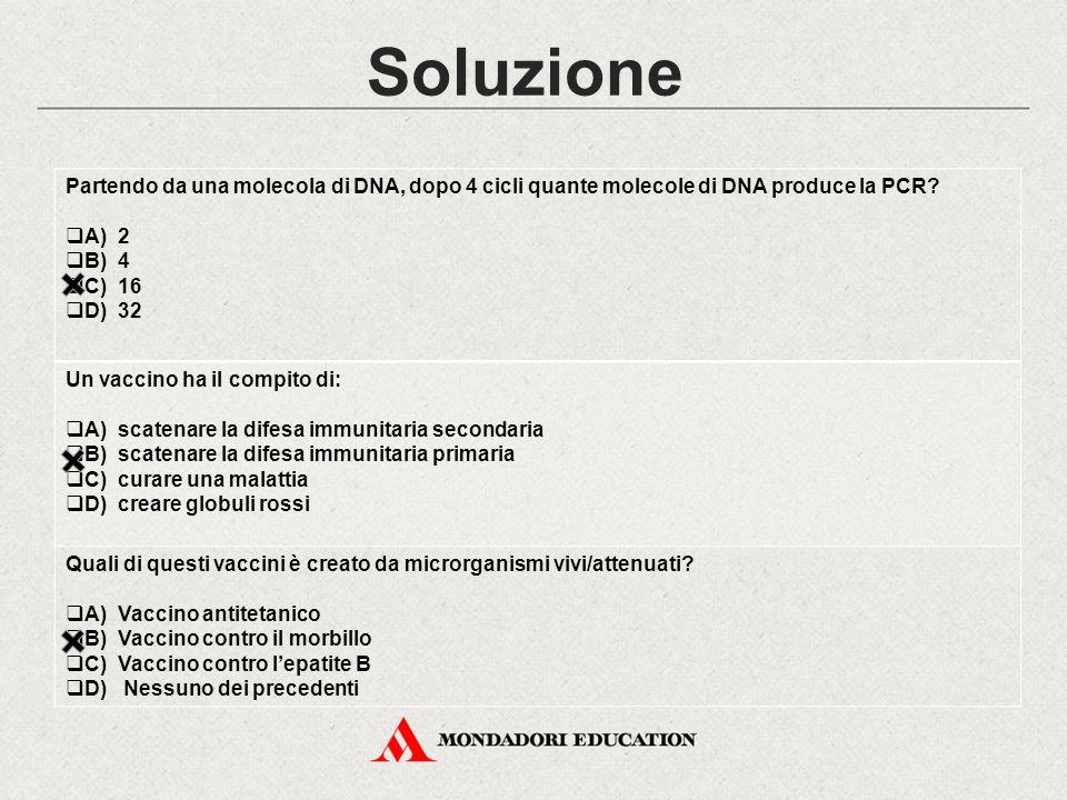 Soluzione Partendo da una molecola di DNA, dopo 4 cicli quante molecole di DNA produce la PCR?  A) 2  B) 4  C) 16  D) 32 Un vaccino ha il compito