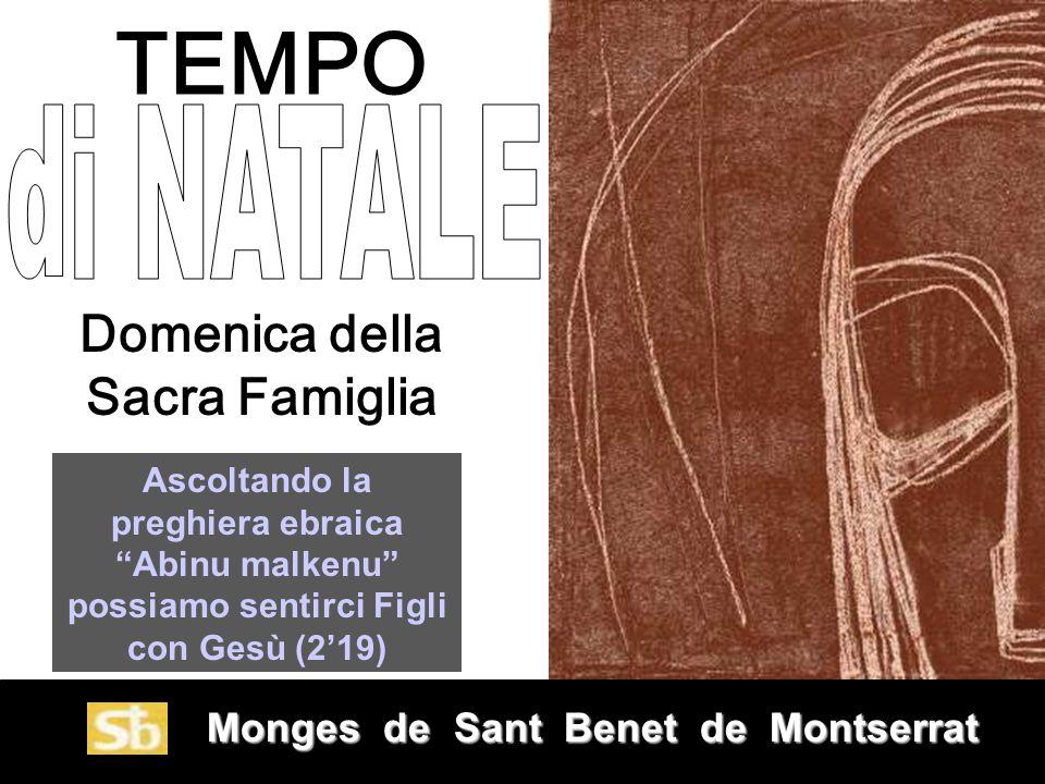 Monges de Sant Benet de Montserrat Monges de Sant Benet de Montserrat Domenica della Sacra Famiglia Ascoltando la preghiera ebraica Abinu malkenu possiamo sentirci Figli con Gesù (2'19) TEMPO