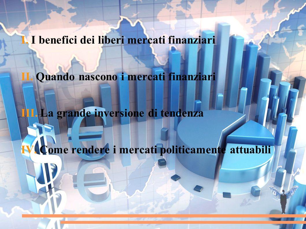 I. I benefici dei liberi mercati finanziari II. Quando nascono i mercati finanziari III. La grande inversione di tendenza IV. Come rendere i mercati p